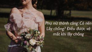 Phụ nữ thành công: Có nên Lấy chồng? Điều được và mất khi lấy chồng